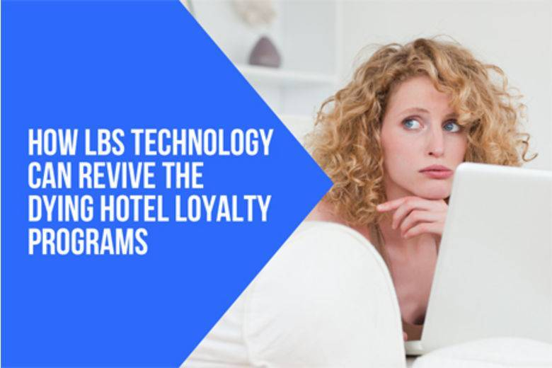 How LBS technology can revive the dying hotel loyalty programs